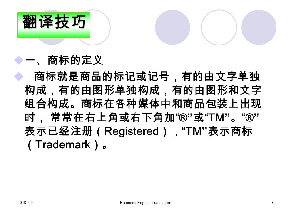 2016-7-9Business English Translation8  一、商标的定义  商标就是商品的标记或记号,有的由文字单独 构成,有的由图形单独构成,有的由图形和文字 组合构成。商标在各种媒体中和商品包装上出现 时, 常常在右上角或右下角加 ® 或 TM 。 ® 表示已经注册( Registered ), TM 表示商标 ( Trademark )。翻译技巧