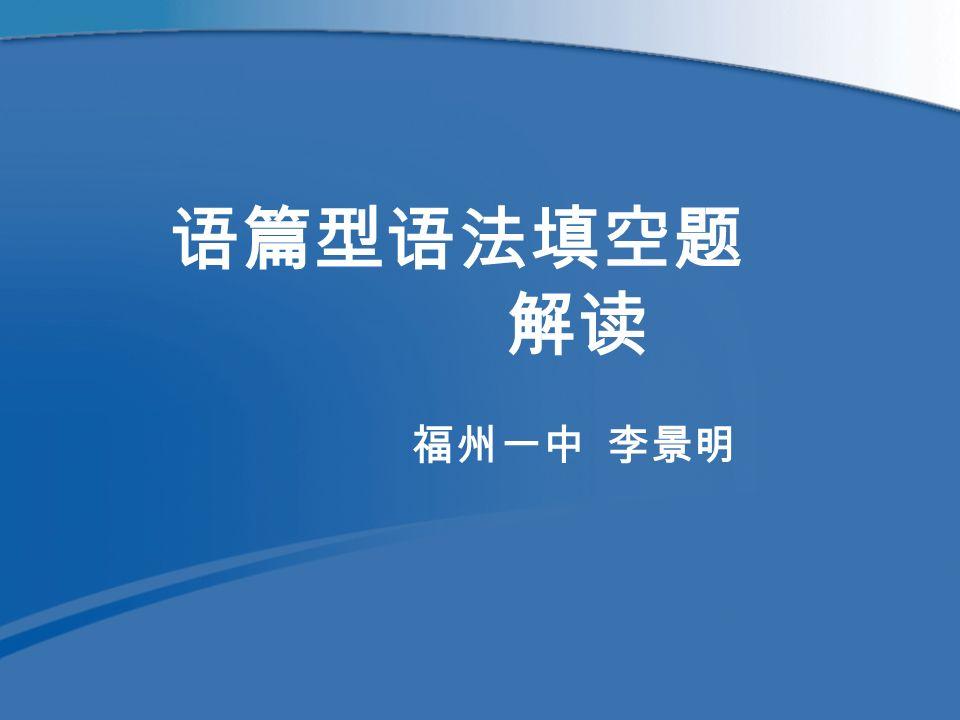 语篇型语法填空题 解读 福州一中 李景明