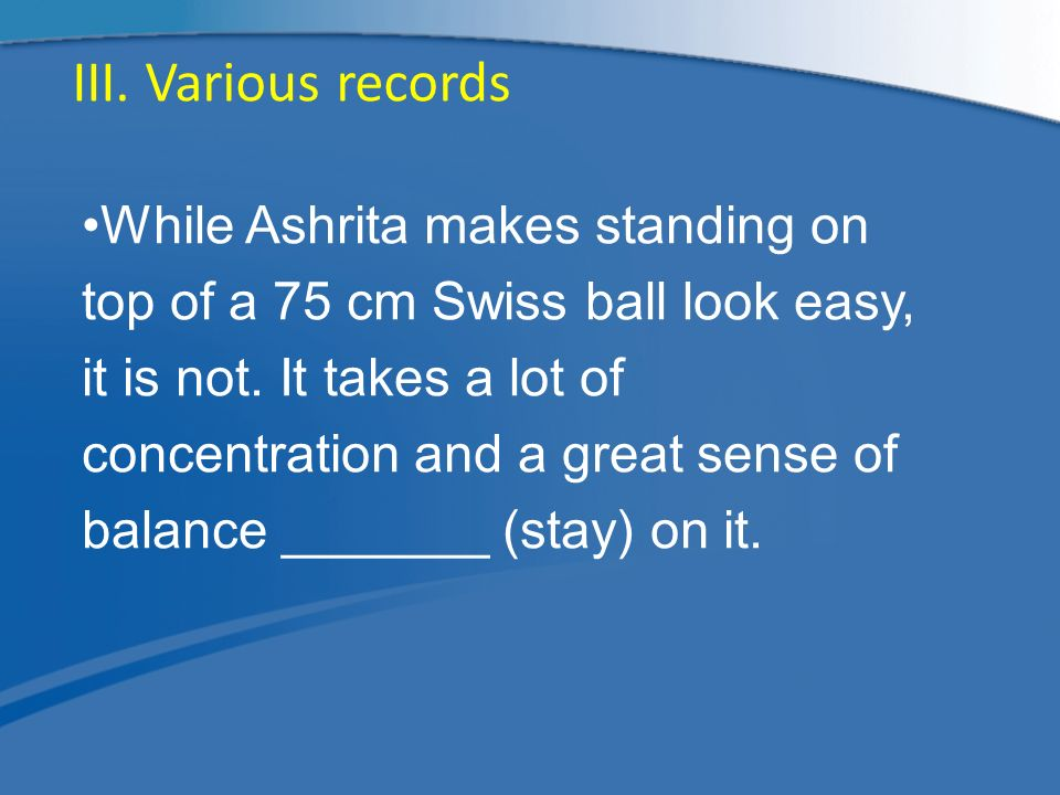 While Ashrita makes standing on top of a 75 cm Swiss ball look easy, it is not.