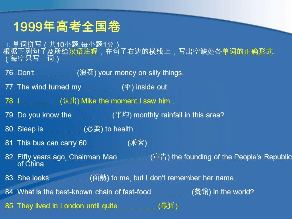 1999 年高考全国卷 Ⅳ. 单词拼写(共 10 小题, 每小题 1 分) 根据下列句子及所给汉语注释,在句子右边的横线上,写出空缺处各单词的正确形式.
