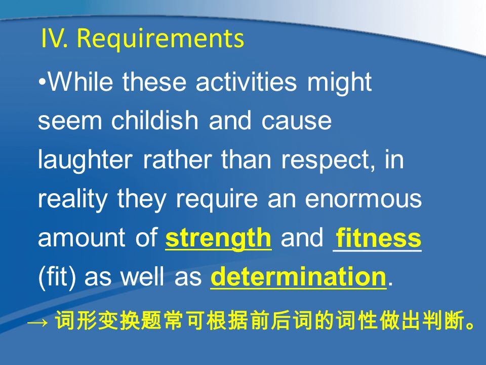 While these activities might seem childish and cause laughter rather than respect, in reality they require an enormous amount of strength and ______ (fit) as well as determination.