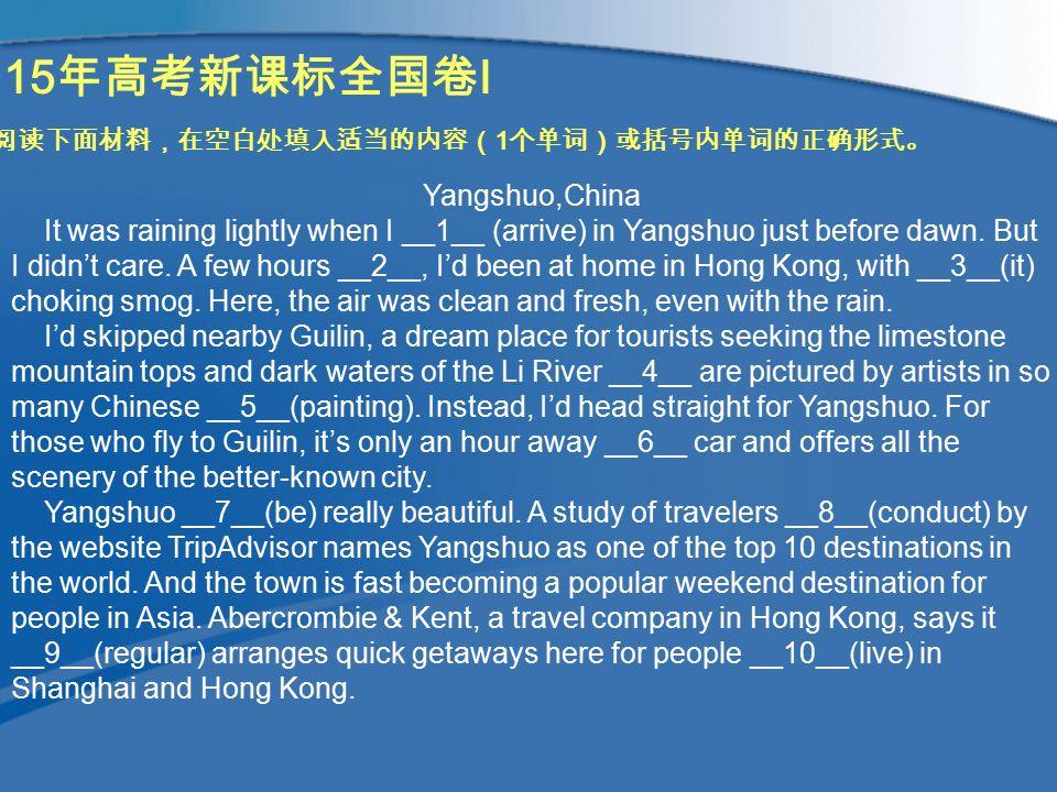 2015 年高考新课标全国卷 I 阅读下面材料,在空白处填入适当的内容( 1 个单词)或括号内单词的正确形式。 Yangshuo,China It was raining lightly when I __1__ (arrive) in Yangshuo just before dawn.