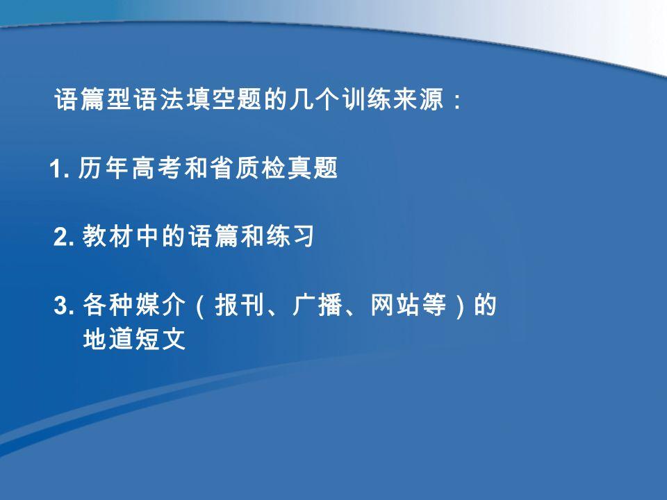 语篇型语法填空题的几个训练来源: 1. 历年高考和省质检真题 2. 教材中的语篇和练习 3. 各种媒介(报刊、广播、网站等)的 地道短文