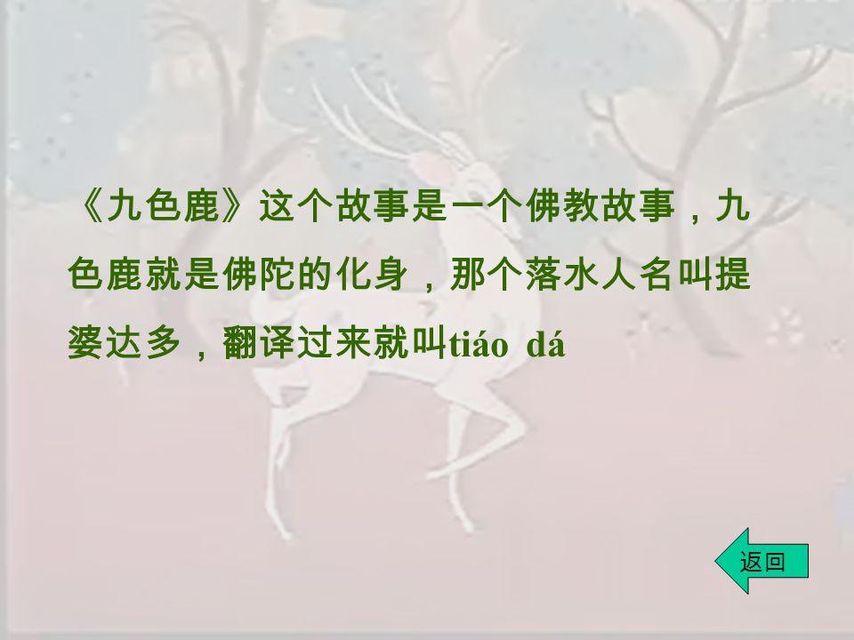《九色鹿》这个故事是一个佛教故事,九 色鹿就是佛陀的化身,那个落水人名叫提 婆达多,翻译过来就叫 tiáo dá 返回