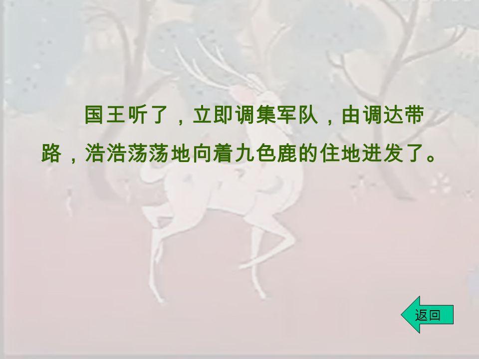 国王听了,立即调集军队,由调达带 路,浩浩荡荡地向着九色鹿的住地进发了。 返回
