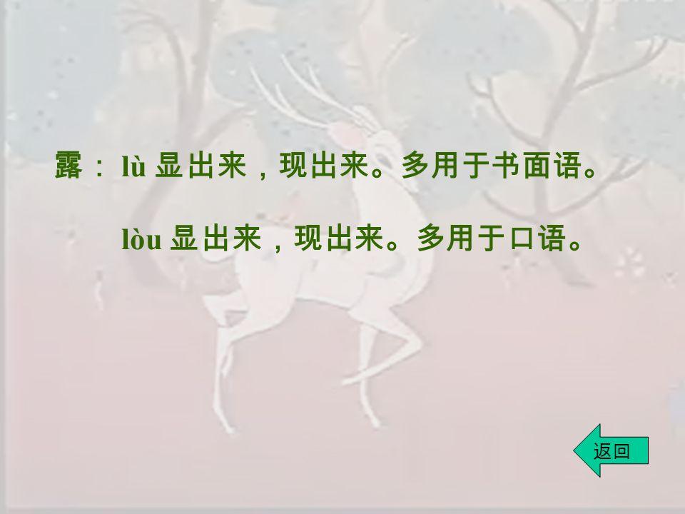 露: lù 显出来,现出来。多用于书面语。 lòu 显出来,现出来。多用于口语。 返回