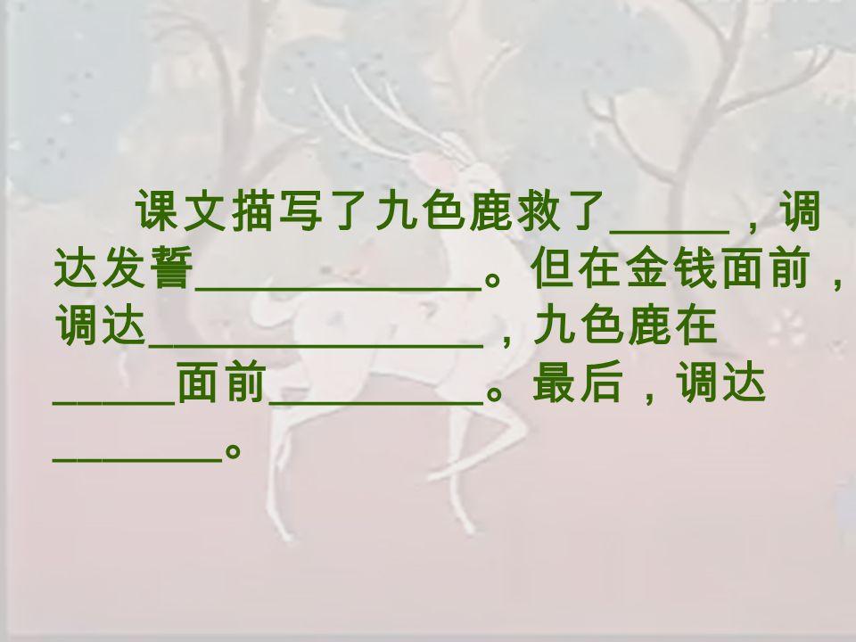 课文描写了九色鹿救了 _____ ,调 达发誓 ____________ 。但在金钱面前, 调达 ______________ ,九色鹿在 _____ 面前 _________ 。最后,调达 _______ 。