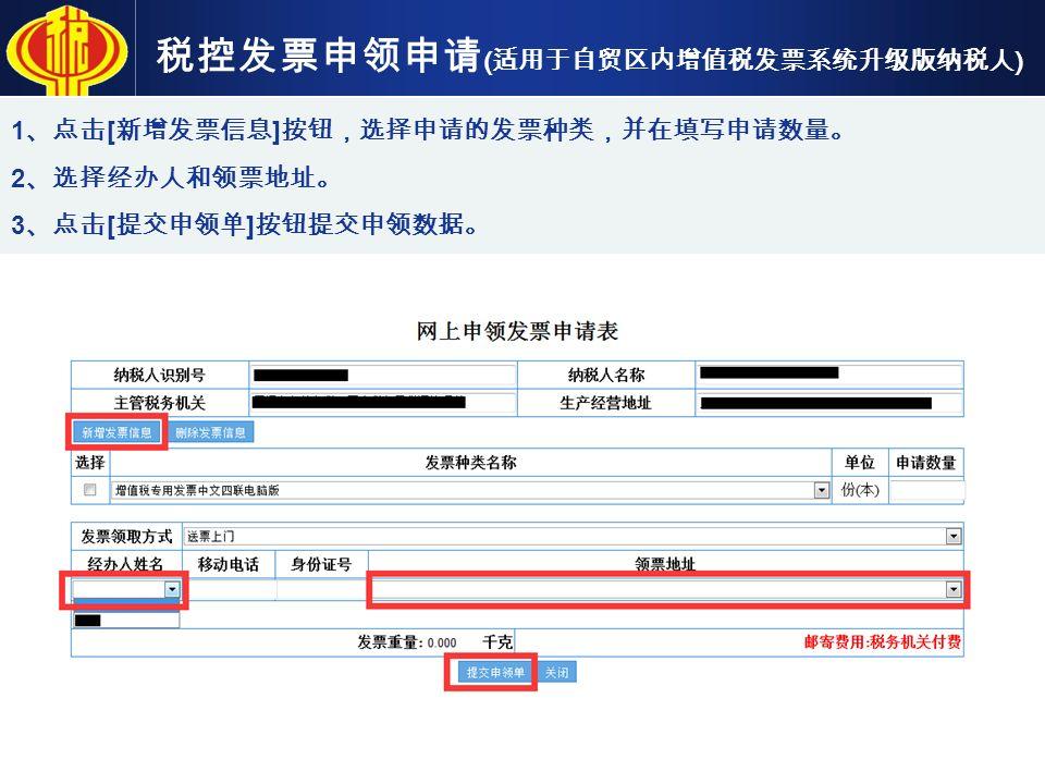 税控发票申领申请 ( 适用于自贸区内增值税发票系统升级版纳税人 ) 1 、点击 [ 新增发票信息 ] 按钮,选择申请的发票种类,并在填写申请数量。 2 、选择经办人和领票地址。 3 、点击 [ 提交申领单 ] 按钮提交申领数据。