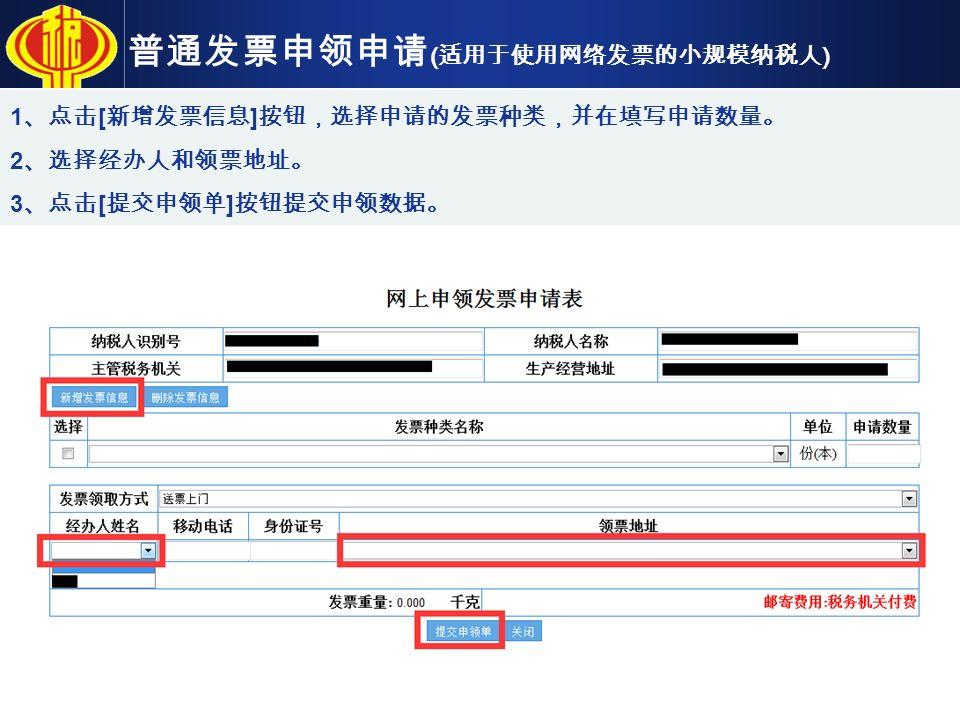 普通发票申领申请 ( 适用于使用网络发票的小规模纳税人 ) 1 、点击 [ 新增发票信息 ] 按钮,选择申请的发票种类,并在填写申请数量。 2 、选择经办人和领票地址。 3 、点击 [ 提交申领单 ] 按钮提交申领数据。