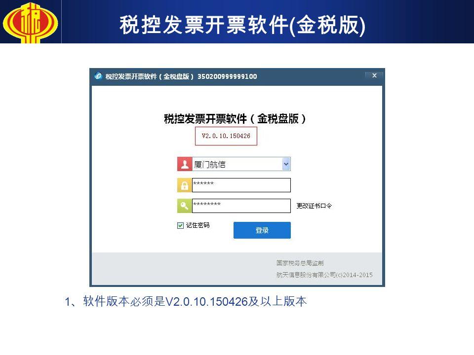 税控发票开票软件 ( 金税版 ) 1 、软件版本必须是 V2.0.10.150426 及以上版本