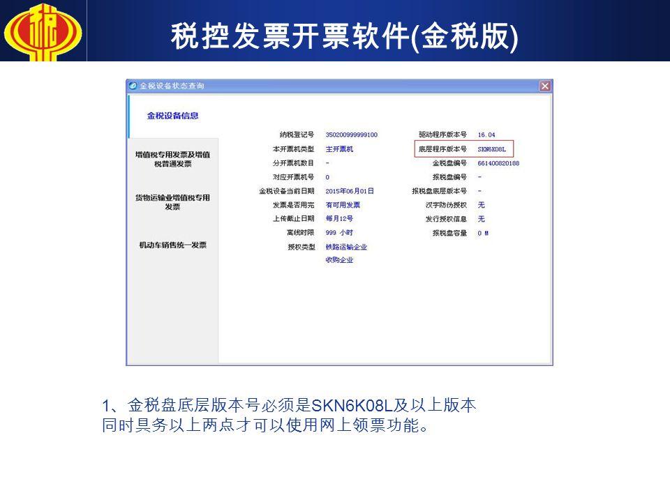 税控发票开票软件 ( 金税版 ) 1 、金税盘底层版本号必须是 SKN6K08L 及以上版本 同时具务以上两点才可以使用网上领票功能。