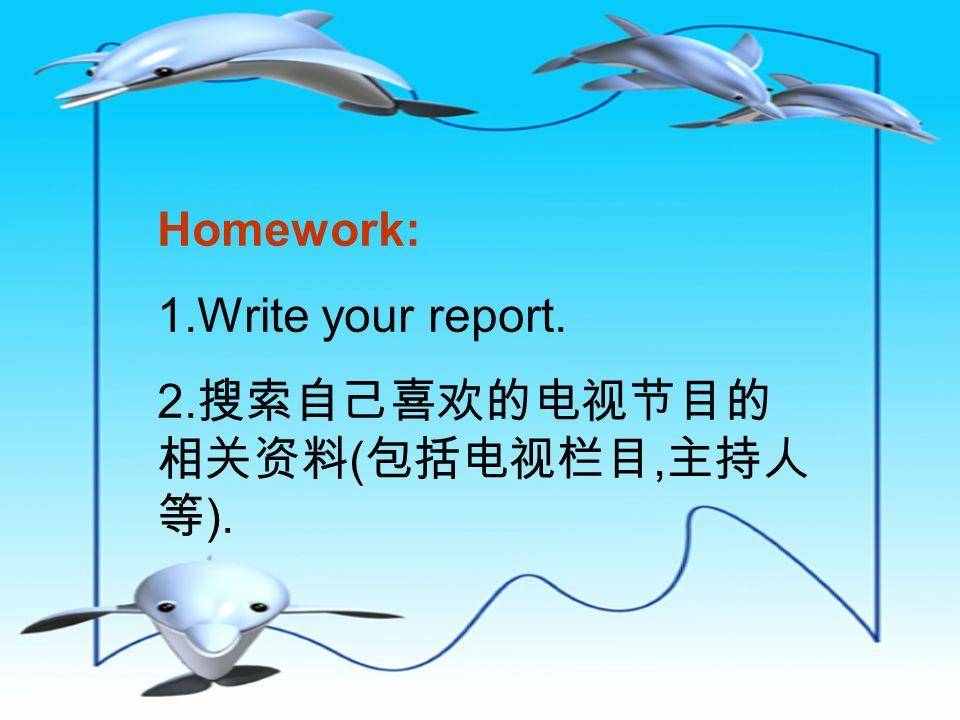 Homework: 1.Write your report. 2. 搜索自己喜欢的电视节目的 相关资料 ( 包括电视栏目, 主持人 等 ).