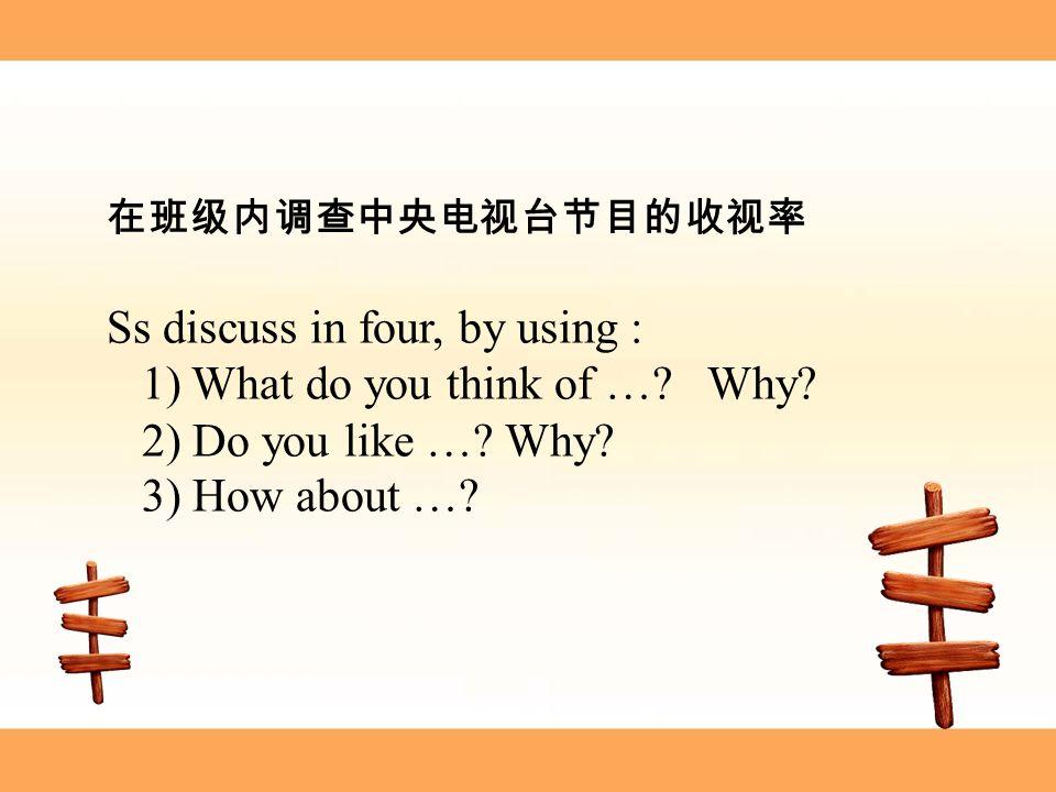 在班级内调查中央电视台节目的收视率 Ss discuss in four, by using : 1) What do you think of ….