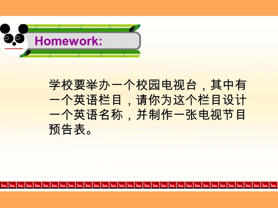 Homework: 学校要举办一个校园电视台,其中有 一个英语栏目,请你为这个栏目设计 一个英语名称,并制作一张电视节目 预告表。