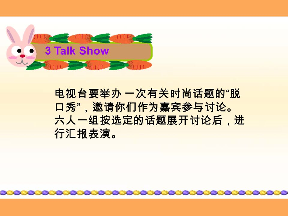 3 Talk Show 电视台要举办 一次有关时尚话题的 脱 口秀 ,邀请你们作为嘉宾参与讨论。 六人一组按选定的话题展开讨论后,进 行汇报表演。