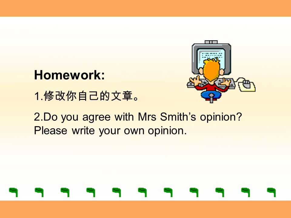 Homework: 1. 修改你自己的文章。 2.Do you agree with Mrs Smith's opinion Please write your own opinion.
