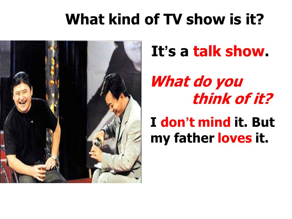 What kind of TV show is it. It ' s a soap opera. What do you think of it.