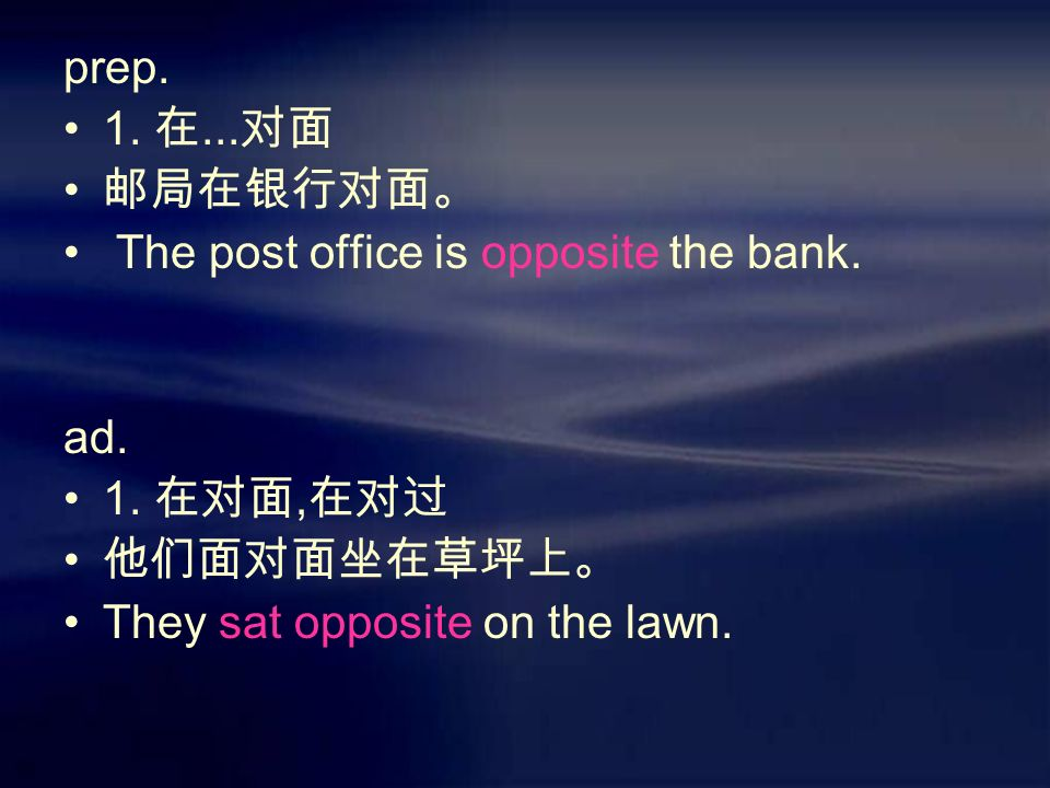 prep. 1. 在... 对面 邮局在银行对面。 The post office is opposite the bank.