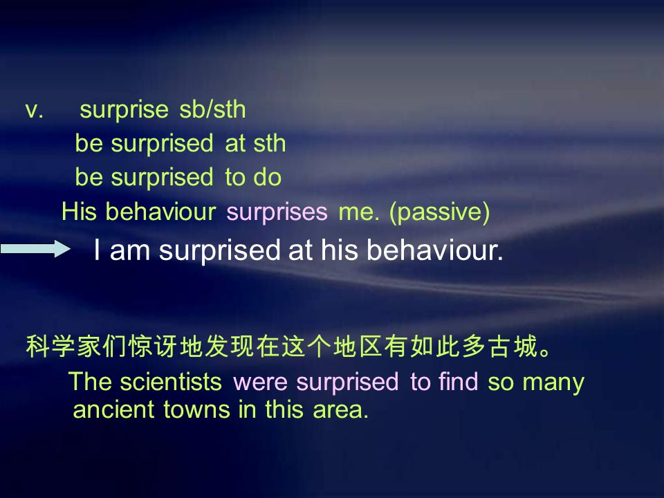 v. surprise sb/sth be surprised at sth be surprised to do His behaviour surprises me.