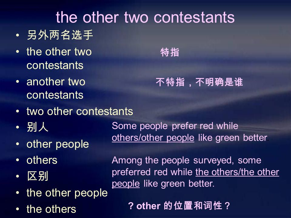 the other two contestants 另外两名选手 the other two contestants another two contestants two other contestants 别人 other people others 区别 the other people the others 特指 不特指,不明确是谁 Some people prefer red while others/other people like green better.