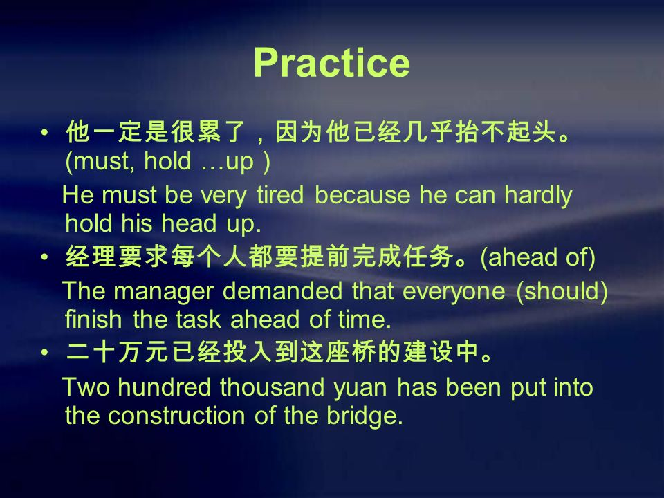 Practice 他一定是很累了,因为他已经几乎抬不起头。 (must, hold …up ) He must be very tired because he can hardly hold his head up.
