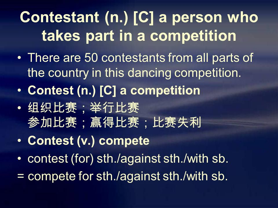 Contestant (n.) [C] a person who takes part in a competition There are 50 contestants from all parts of the country in this dancing competition.