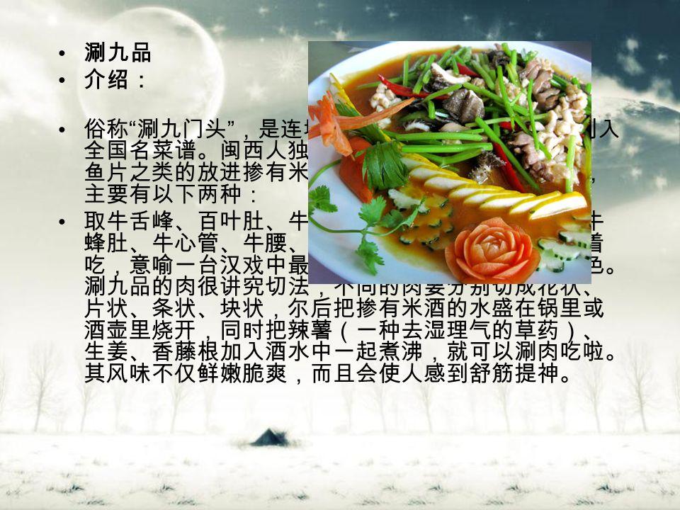涮九品 介绍: 俗称 涮九门头 ,是连城一道药膳兼济的佳肴,已列入 全国名菜谱。闽西人独特的火锅吃法,就是将肉片、 鱼片之类的放进掺有米酒的开水锅里略煮一下就吃, 主要有以下两种: 取牛舌峰、百叶肚、牛心冠、牛肚尖、牛里脊肉、牛 蜂肚、牛心管、牛腰、草肚壁等九种肉放进锅里涮着 吃,意喻一台汉戏中最主要的旦、花、丑等九种角色。 涮九品的肉很讲究切法,不同的肉要分别切成花状、 片状、条状、块状,尔后把掺有米酒的水盛在锅里或 酒壶里烧开,同时把辣薯(一种去湿理气的草药)、 生姜、香藤根加入酒水中一起煮沸,就可以涮肉吃啦。 其风味不仅鲜嫩脆爽,而且会使人感到舒筋提神。