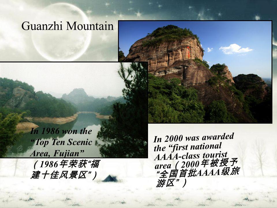 Guanzhi Mountain In 1986 won the Top Ten Scenic Area, Fujian ( 1986 年荣获 福 建十佳风景区 ) In 2000 was awarded the first national AAAA-class tourist area ( 2000 年被授予 全国首批 AAAA 级旅 游区 )