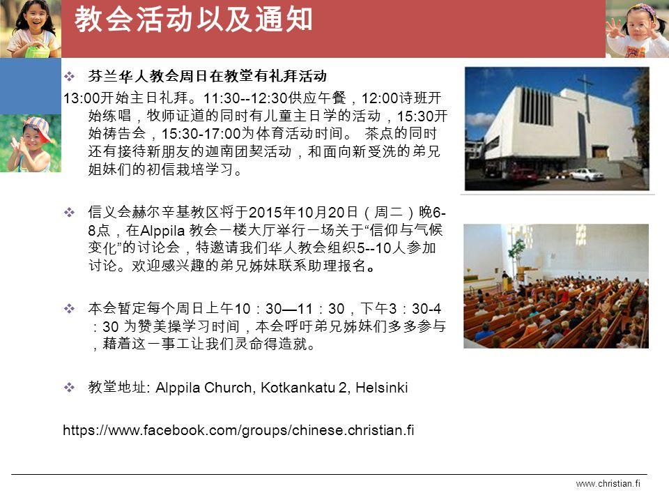 www.christian.fi 教会活动以及通知  芬兰华人教会周日在教堂有礼拜活动 13:00 开始主日礼拜。 11:30--12:30 供应午餐, 12:00 诗班开 始练唱,牧师证道的同时有儿童主日学的活动, 15:30 开 始祷告会, 15:30-17:00 为体育活动时间。 茶点的同时 还有接待新朋友的迦南团契活动,和面向新受洗的弟兄 姐妹们的初信栽培学习。  信义会赫尔辛基教区将于 2015 年 10 月 20 日(周二)晚 6- 8 点,在 Alppila 教会一楼大厅举行一场关于 信仰与气候 变化 的讨论会,特邀请我们华人教会组织 5--10 人参加 讨论。欢迎感兴趣的弟兄姊妹联系助理报名。  本会暂定每个周日上午 10 : 30—11 : 30 ,下午 3 : 30-4 : 30 为赞美操学习时间,本会呼吁弟兄姊妹们多多参与 ,藉着这一事工让我们灵命得造就。  教堂地址 : Alppila Church, Kotkankatu 2, Helsinki https://www.facebook.com/groups/chinese.christian.fi
