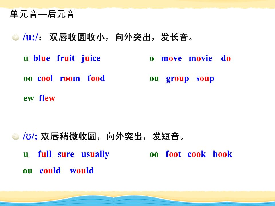 单元音 — 后元音 /u:/ : 双唇收圆收小,向外突出,发长音。 u blue fruit juice o move movie do oo cool room food ou group soup ew flew / ʊ /: 双唇稍微收圆,向外突出,发短音。 u full sure usually oo foot cook book ou could would