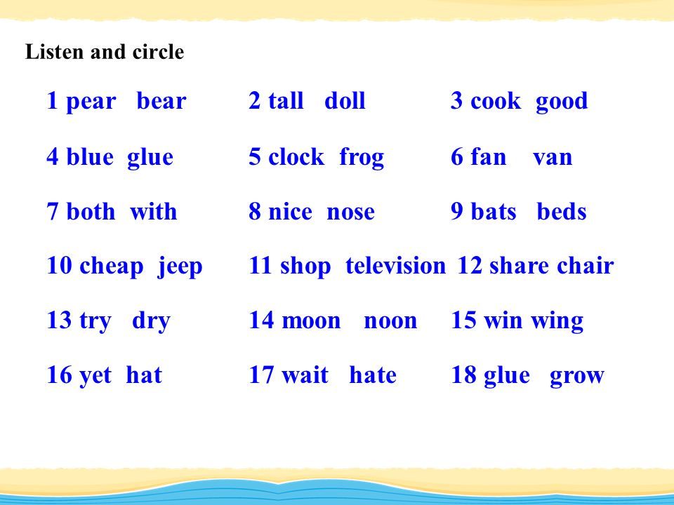 Listen and circle 1 pear bear2 tall doll3 cook good 4 blue glue5 clock frog6 fan van 7 both with8 nice nose9 bats beds 10 cheap jeep11 shop television 12 share chair 13 try dry14 moon noon15 win wing 16 yet hat17 wait hate18 glue grow
