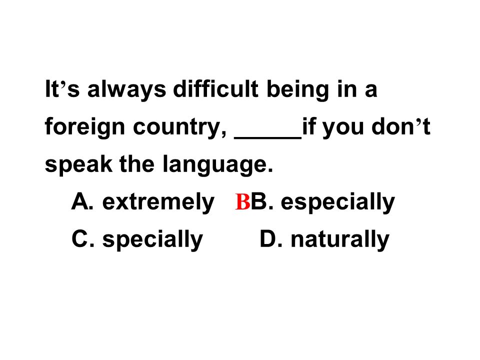 It ' s always difficult being in a foreign country, _____if you don ' t speak the language.