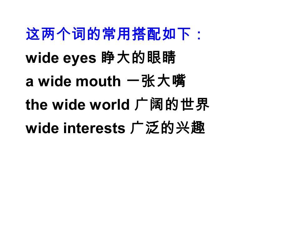 这两个词的常用搭配如下: wide eyes 睁大的眼睛 a wide mouth 一张大嘴 the wide world 广阔的世界 wide interests 广泛的兴趣