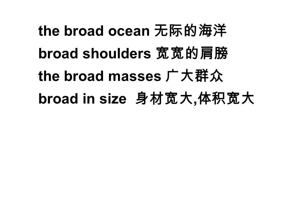 the broad ocean 无际的海洋 broad shoulders 宽宽的肩膀 the broad masses 广大群众 broad in size 身材宽大, 体积宽大