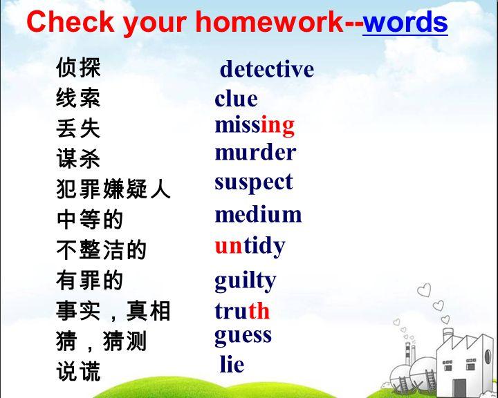 侦探 线索 丢失 谋杀 犯罪嫌疑人 中等的 不整洁的 有罪的 事实,真相 猜,猜测 说谎 detective clue missing murder suspect medium untidy guilty truth guess lie Check your homework--words