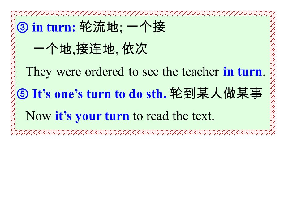 ① take turns ( at sth./in sth/to do sth ): 轮流做某事 Mary and Henry took turns at looking after their sick mother.