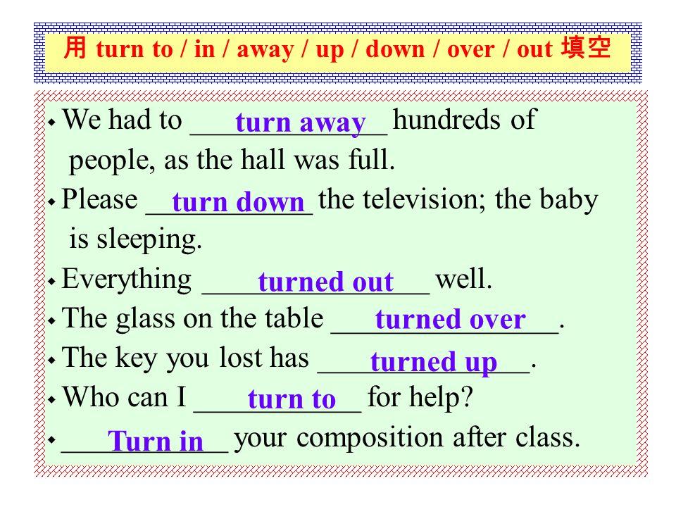 其它与 turn 有关的词语 turn to 求助于 turn up 把音量调高、出现、找到 turn down 把音量调低、拒绝 turn over 翻转、移交 turn out 结果为、证明为 turn in 上交 turn away 把 …… 打发走