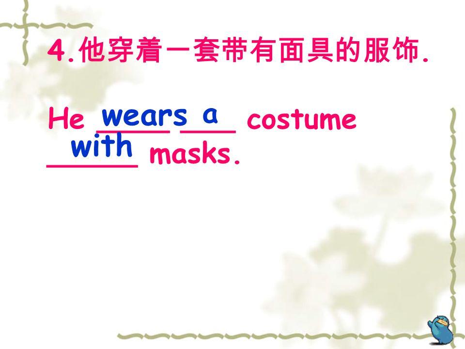 4. 他穿着一套带有面具的服饰. He ____ ___ costume _____ masks. wears a with