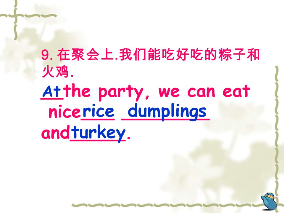 9. 在聚会上. 我们能吃好吃的粽子和 火鸡. __the party, we can eat nice___ ________ and_____. ricedumplings turkey At