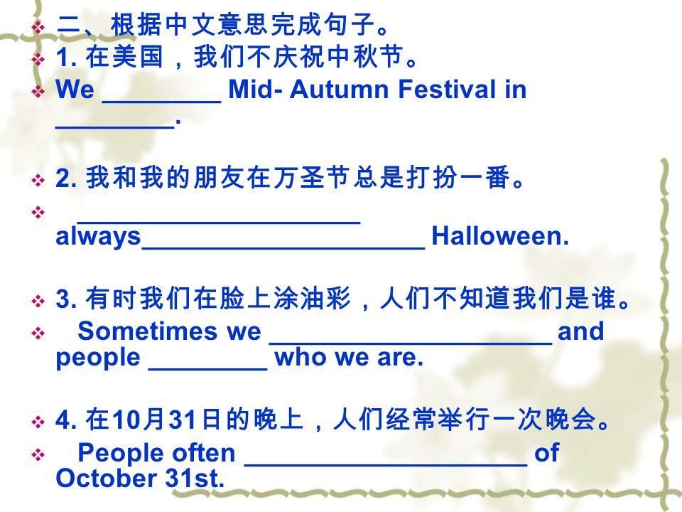  二、根据中文意思完成句子。  1. 在美国,我们不庆祝中秋节。  We ________ Mid- Autumn Festival in ________.