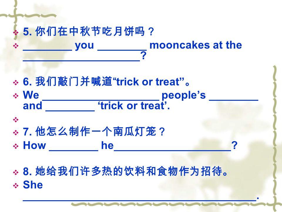  5. 你们在中秋节吃月饼吗?  ________ you ________ mooncakes at the ___________________.