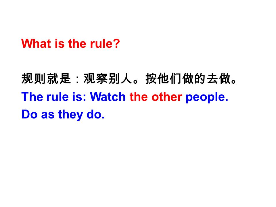 What is the rule 规则就是:观察别人。按他们做的去做。 The rule is: Watch the other people. Do as they do.