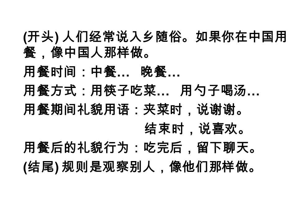 ( 开头 ) 人们经常说入乡随俗。如果你在中国用 餐,像中国人那样做。 用餐时间:中餐 … 晚餐 … 用餐方式:用筷子吃菜 … 用勺子喝汤 … 用餐期间礼貌用语:夹菜时,说谢谢。 结束时,说喜欢。 用餐后的礼貌行为:吃完后,留下聊天。 ( 结尾 ) 规则是观察别人,像他们那样做。
