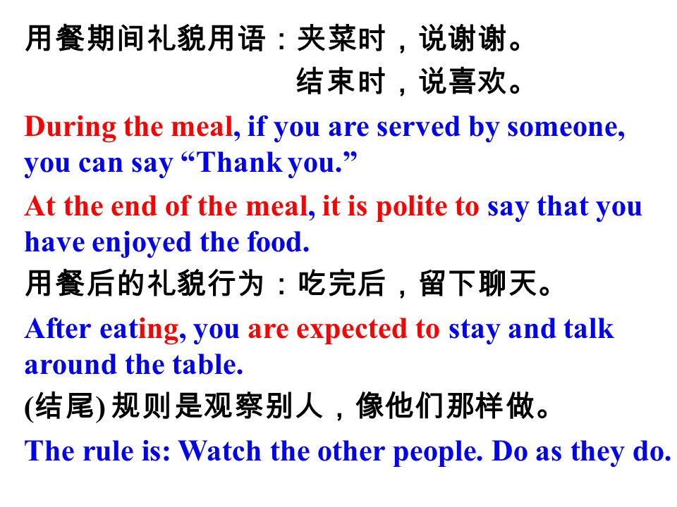 用餐期间礼貌用语:夹菜时,说谢谢。 结束时,说喜欢。 During the meal, if you are served by someone, you can say Thank you. At the end of the meal, it is polite to say that you have enjoyed the food.