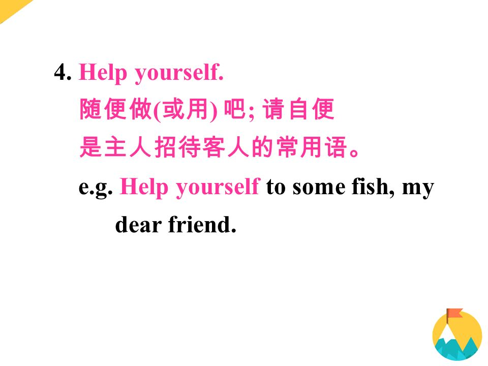 4. Help yourself. 随便做 ( 或用 ) 吧 ; 请自便 是主人招待客人的常用语。 e.g. Help yourself to some fish, my dear friend.