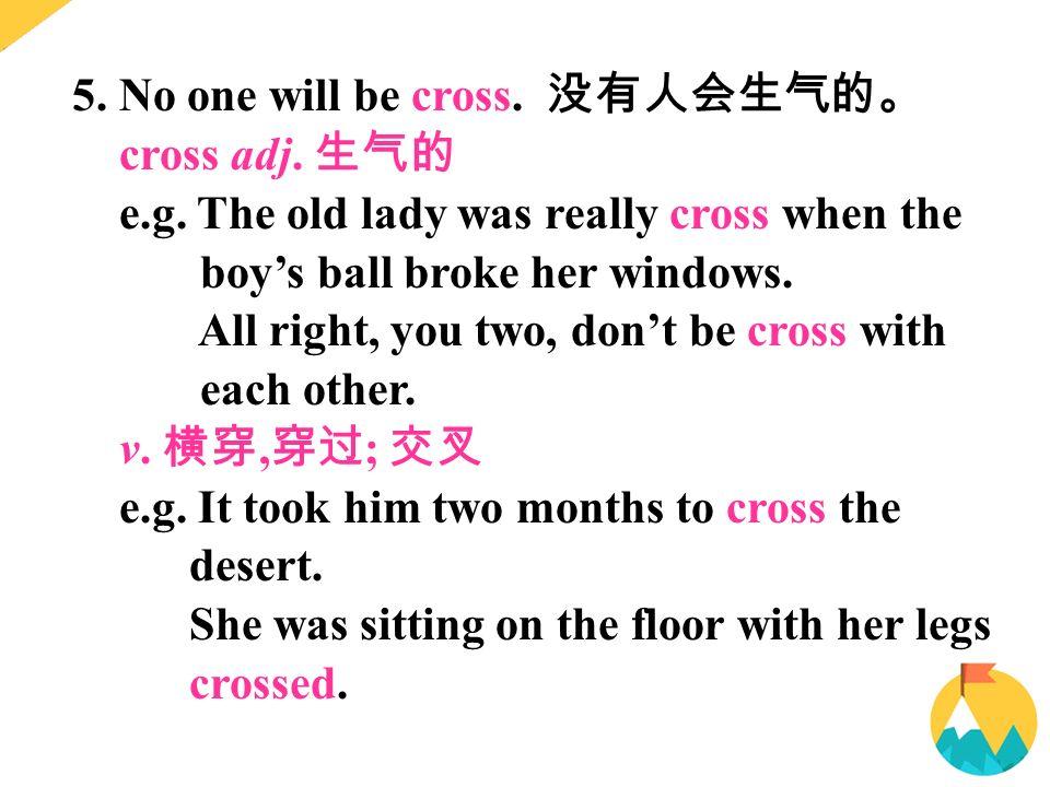 5. No one will be cross. 没有人会生气的。 cross adj. 生气的 e.g.