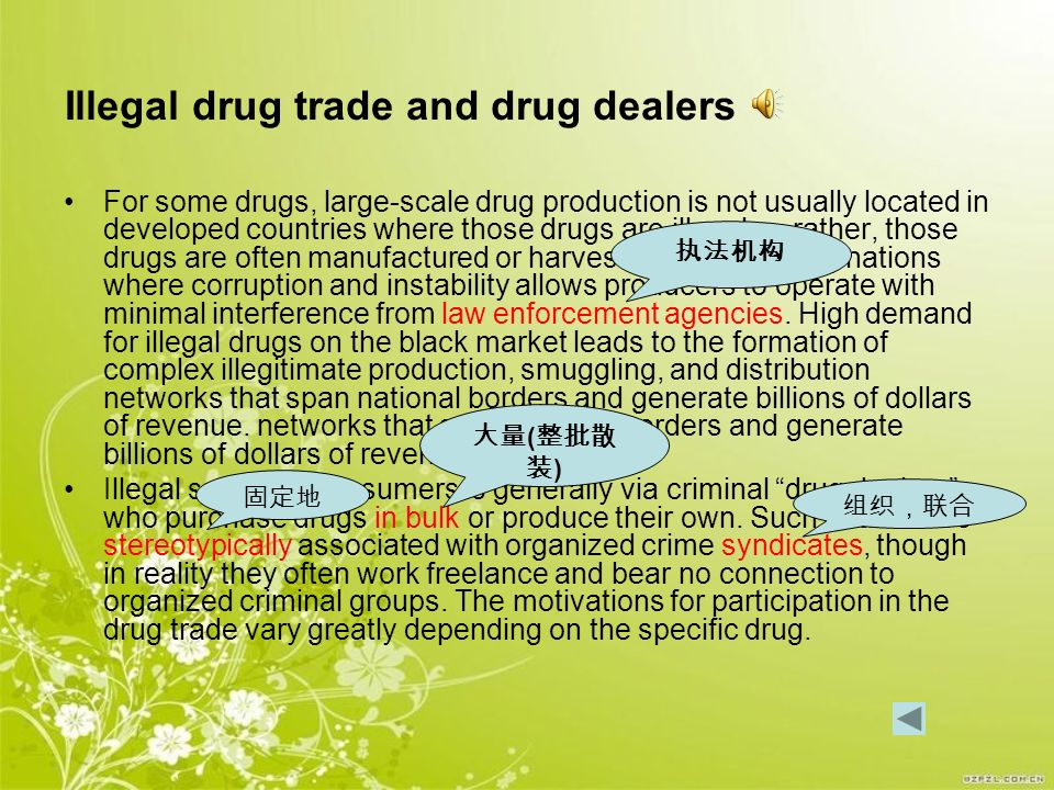 Illegal drug trade and drug dealers For some drugs, large-scale drug production is not usually located in developed countries where those drugs are illegal — rather, those drugs are often manufactured or harvested in developing nations where corruption and instability allows producers to operate with minimal interference from law enforcement agencies.