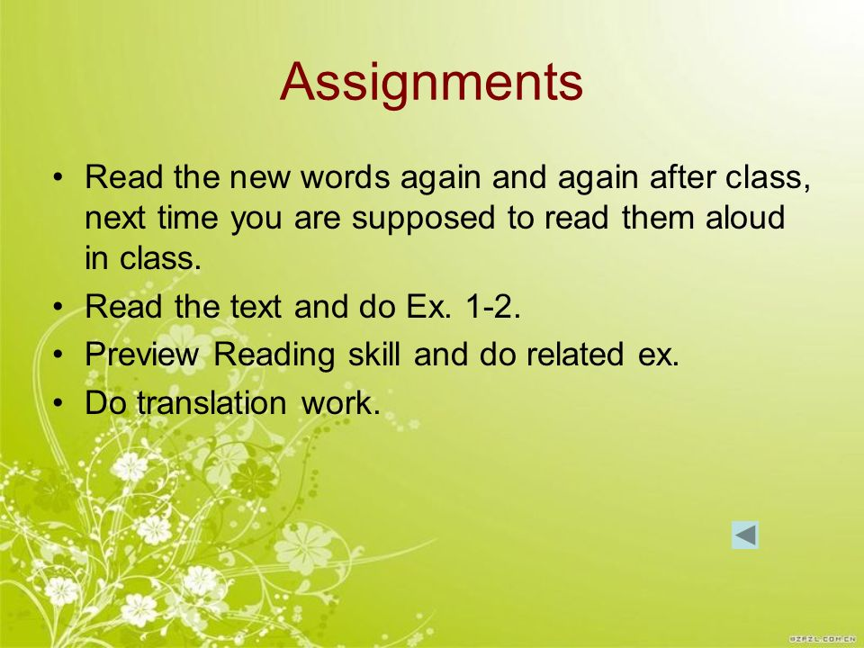 Assignments Read the new words again and again after class, next time you are supposed to read them aloud in class.
