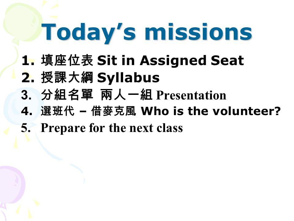 Today's missions 1. 填座位表 Sit in Assigned Seat 2. 授課大綱 Syllabus  分組名單 兩人一組 Presentation 4.