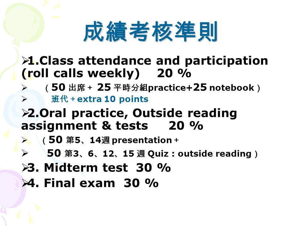 成績考核準則  1.Class attendance and participation (roll calls weekly) 20 %  ( 50 出席+ 25 平時分組 practice+ 25 notebook )  班代+ extra 10 points  2.Oral practice, Outside reading assignment & tests 20 %  ( 50 第 5 、 14 週 presentation +  50 第 3 、 6 、 12 、 15 週 Quiz : outside reading )  3.